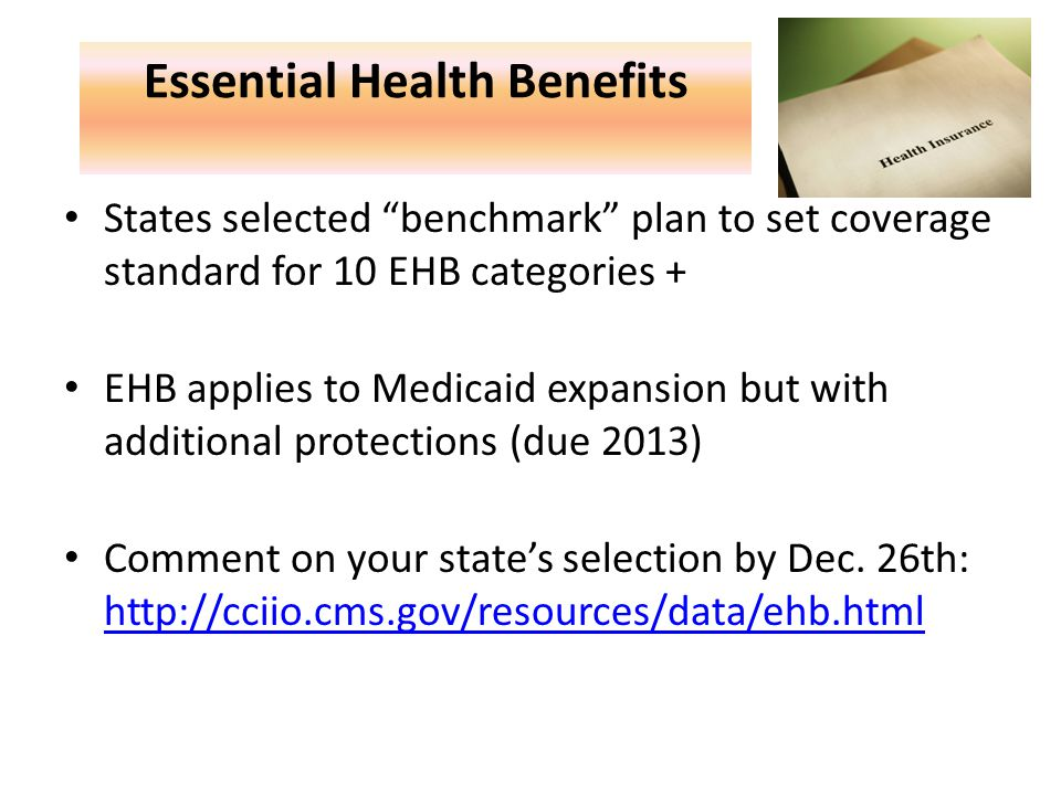 Essential Health Benefits States selected benchmark plan to set coverage standard for 10 EHB categories + EHB applies to Medicaid expansion but with additional protections (due 2013) Comment on your state's selection by Dec.