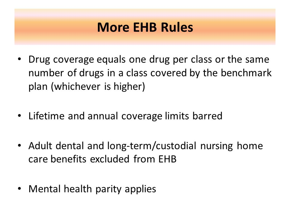 More EHB Rules Drug coverage equals one drug per class or the same number of drugs in a class covered by the benchmark plan (whichever is higher) Lifetime and annual coverage limits barred Adult dental and long-term/custodial nursing home care benefits excluded from EHB Mental health parity applies