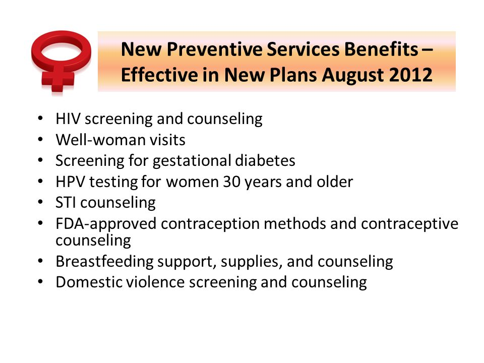 New Preventive Services Benefits – Effective in New Plans August 2012 HIV screening and counseling Well-woman visits Screening for gestational diabetes HPV testing for women 30 years and older STI counseling FDA-approved contraception methods and contraceptive counseling Breastfeeding support, supplies, and counseling Domestic violence screening and counseling