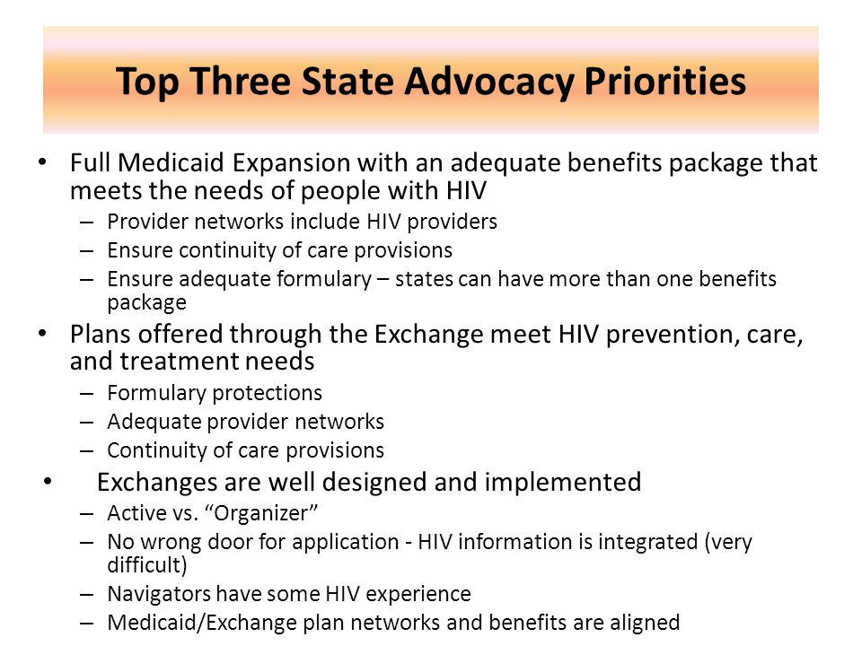 Top Three State Advocacy Priorities Full Medicaid Expansion with an adequate benefits package that meets the needs of people with HIV – Provider netwo