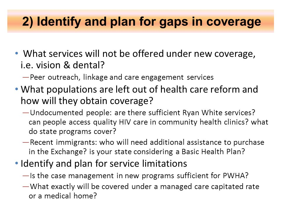 2) Identify and plan for gaps in coverage What services will not be offered under new coverage, i.e. vision & dental? —Peer outreach, linkage and care