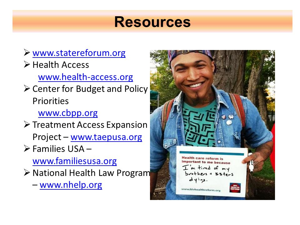 Resources  www.statereforum.org www.statereforum.org  Health Access www.health-access.org  Center for Budget and Policy Priorities www.cbpp.org  Treatment Access Expansion Project – www.taepusa.orgwww.taepusa.org  Families USA – www.familiesusa.org www.familiesusa.org  National Health Law Program – www.nhelp.orgwww.nhelp.org