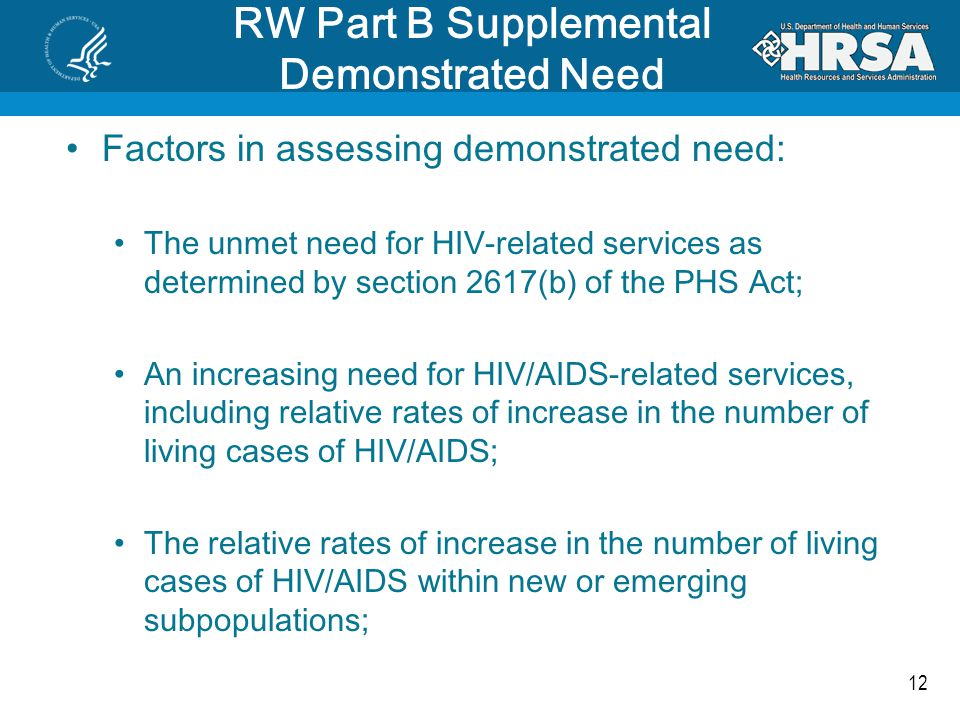 12 RW Part B Supplemental Demonstrated Need Factors in assessing demonstrated need: The unmet need for HIV-related services as determined by section 2617(b) of the PHS Act; An increasing need for HIV/AIDS-related services, including relative rates of increase in the number of living cases of HIV/AIDS; The relative rates of increase in the number of living cases of HIV/AIDS within new or emerging subpopulations;