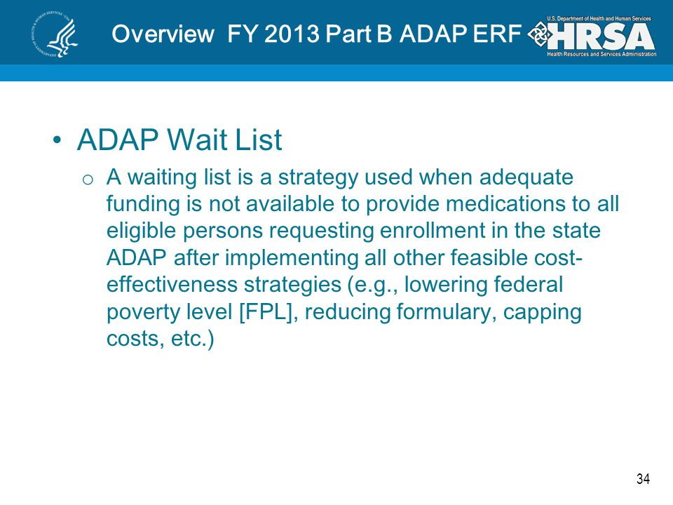 34 Overview FY 2013 Part B ADAP ERF ADAP Wait List o A waiting list is a strategy used when adequate funding is not available to provide medications to all eligible persons requesting enrollment in the state ADAP after implementing all other feasible cost- effectiveness strategies (e.g., lowering federal poverty level [FPL], reducing formulary, capping costs, etc.)