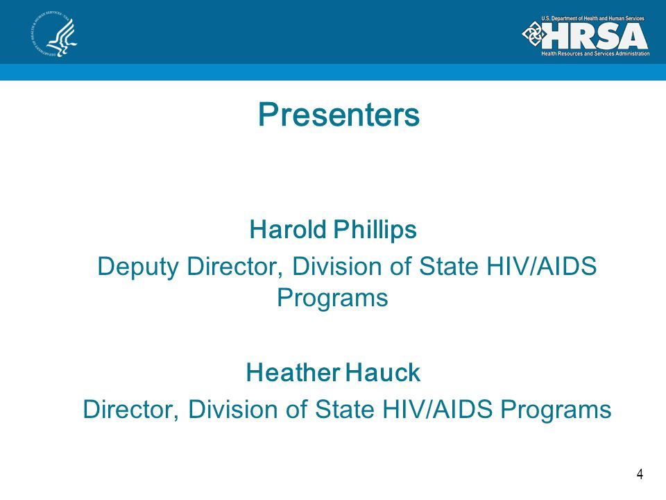 4 Presenters Harold Phillips Deputy Director, Division of State HIV/AIDS Programs Heather Hauck Director, Division of State HIV/AIDS Programs