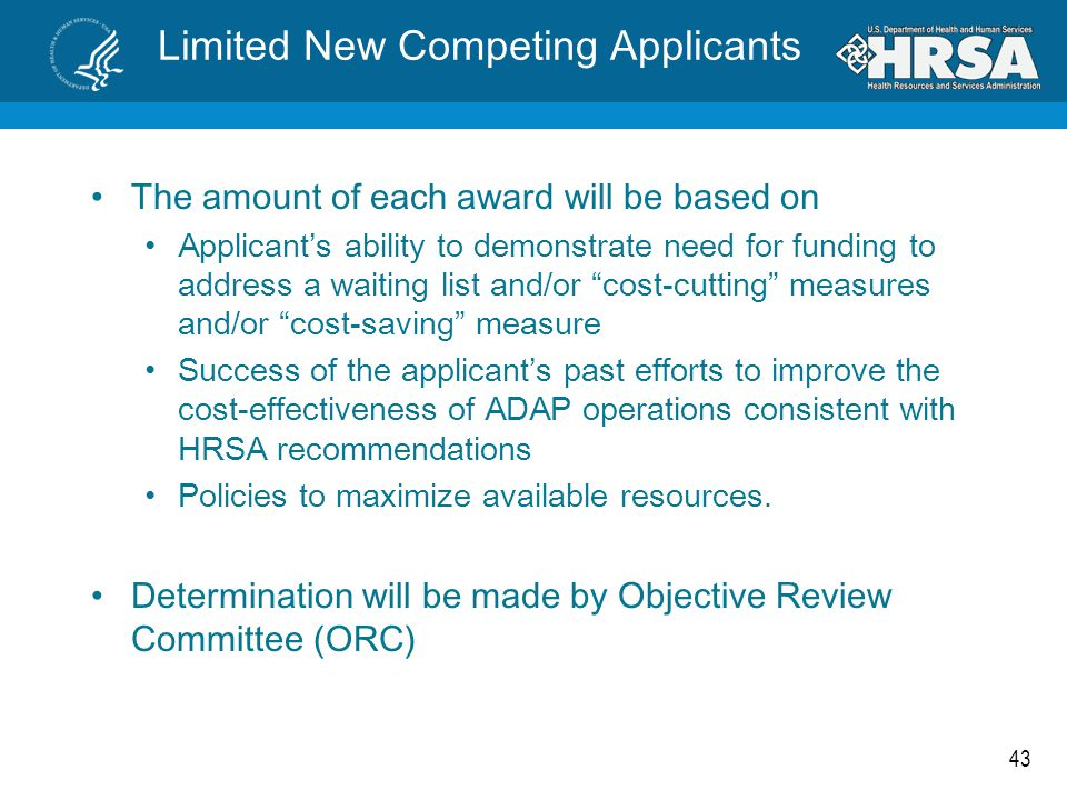 43 Limited New Competing Applicants The amount of each award will be based on Applicant's ability to demonstrate need for funding to address a waiting list and/or cost-cutting measures and/or cost-saving measure Success of the applicant's past efforts to improve the cost-effectiveness of ADAP operations consistent with HRSA recommendations Policies to maximize available resources.
