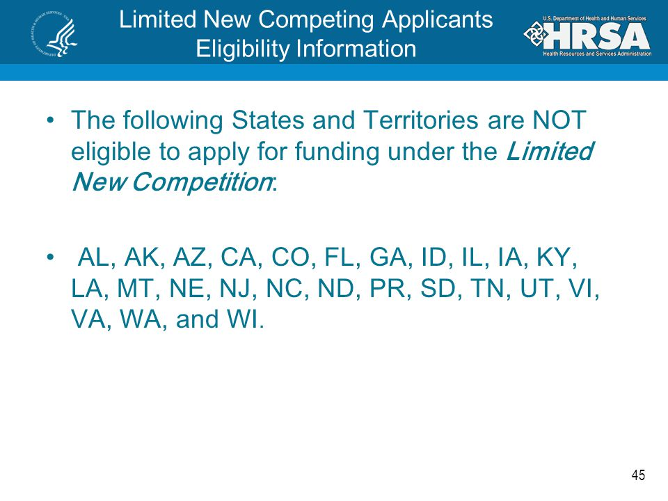 45 Limited New Competing Applicants Eligibility Information The following States and Territories are NOT eligible to apply for funding under the Limited New Competition: AL, AK, AZ, CA, CO, FL, GA, ID, IL, IA, KY, LA, MT, NE, NJ, NC, ND, PR, SD, TN, UT, VI, VA, WA, and WI.