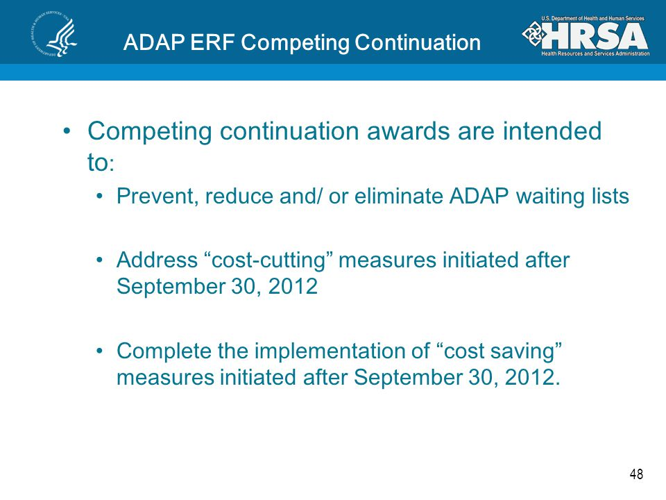 48 ADAP ERF Competing Continuation Competing continuation awards are intended to : Prevent, reduce and/ or eliminate ADAP waiting lists Address cost-cutting measures initiated after September 30, 2012 Complete the implementation of cost saving measures initiated after September 30, 2012.