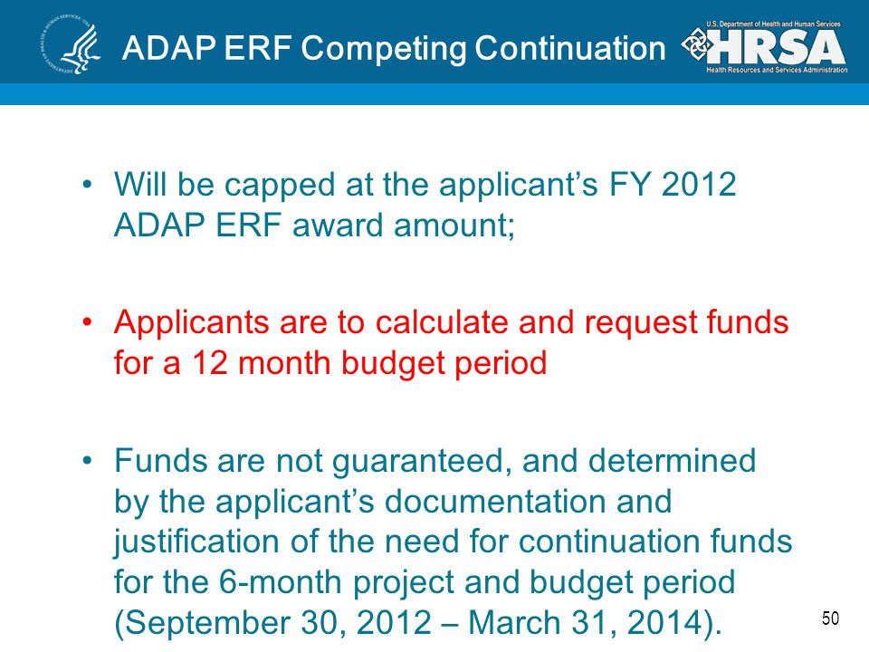 50 ADAP ERF Competing Continuation Will be capped at the applicant's FY 2012 ADAP ERF award amount; Applicants are to calculate and request funds for a 12 month budget period Funds are not guaranteed, and determined by the applicant's documentation and justification of the need for continuation funds for the 6-month project and budget period (September 30, 2012 – March 31, 2014).
