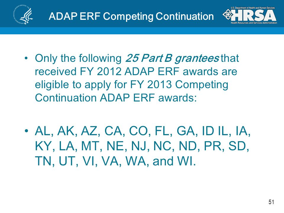 51 ADAP ERF Competing Continuation Only the following 25 Part B grantees that received FY 2012 ADAP ERF awards are eligible to apply for FY 2013 Competing Continuation ADAP ERF awards: AL, AK, AZ, CA, CO, FL, GA, ID IL, IA, KY, LA, MT, NE, NJ, NC, ND, PR, SD, TN, UT, VI, VA, WA, and WI.