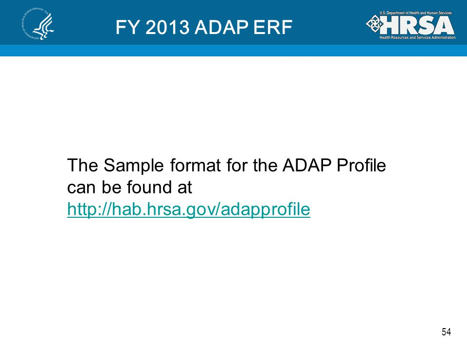 54 FY 2013 ADAP ERF The Sample format for the ADAP Profile can be found at http://hab.hrsa.gov/adapprofile http://hab.hrsa.gov/adapprofile