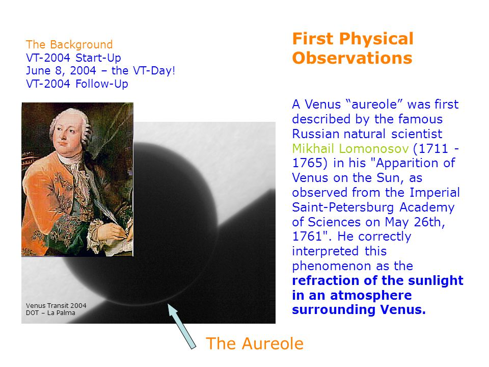 First Physical Observations A Venus aureole was first described by the famous Russian natural scientist Mikhail Lomonosov (1711 - 1765) in his Apparition of Venus on the Sun, as observed from the Imperial Saint-Petersburg Academy of Sciences on May 26th, 1761 .
