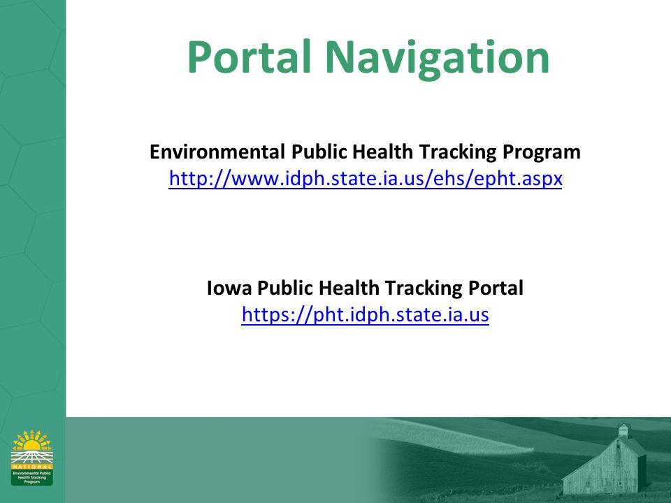 Portal Navigation Environmental Public Health Tracking Program http://www.idph.state.ia.us/ehs/epht.aspx http://www.idph.state.ia.us/ehs/epht.aspx Iowa Public Health Tracking Portal https://pht.idph.state.ia.us https://pht.idph.state.ia.us