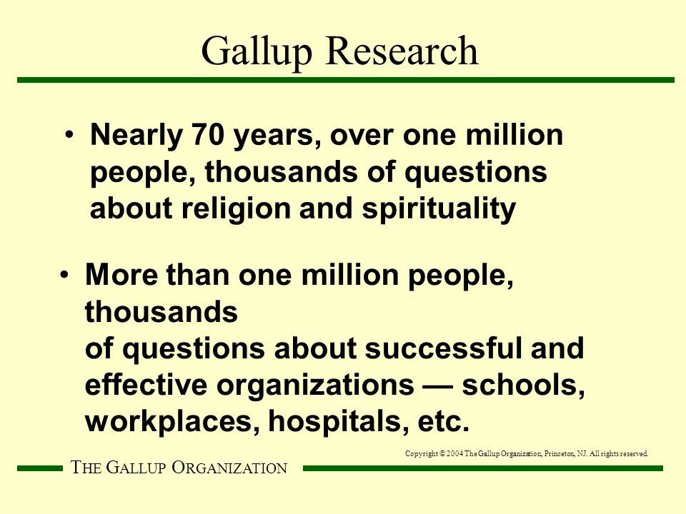 T HE G ALLUP O RGANIZATION Nearly 70 years, over one million people, thousands of questions about religion and spirituality More than one million people, thousands of questions about successful and effective organizations — schools, workplaces, hospitals, etc.
