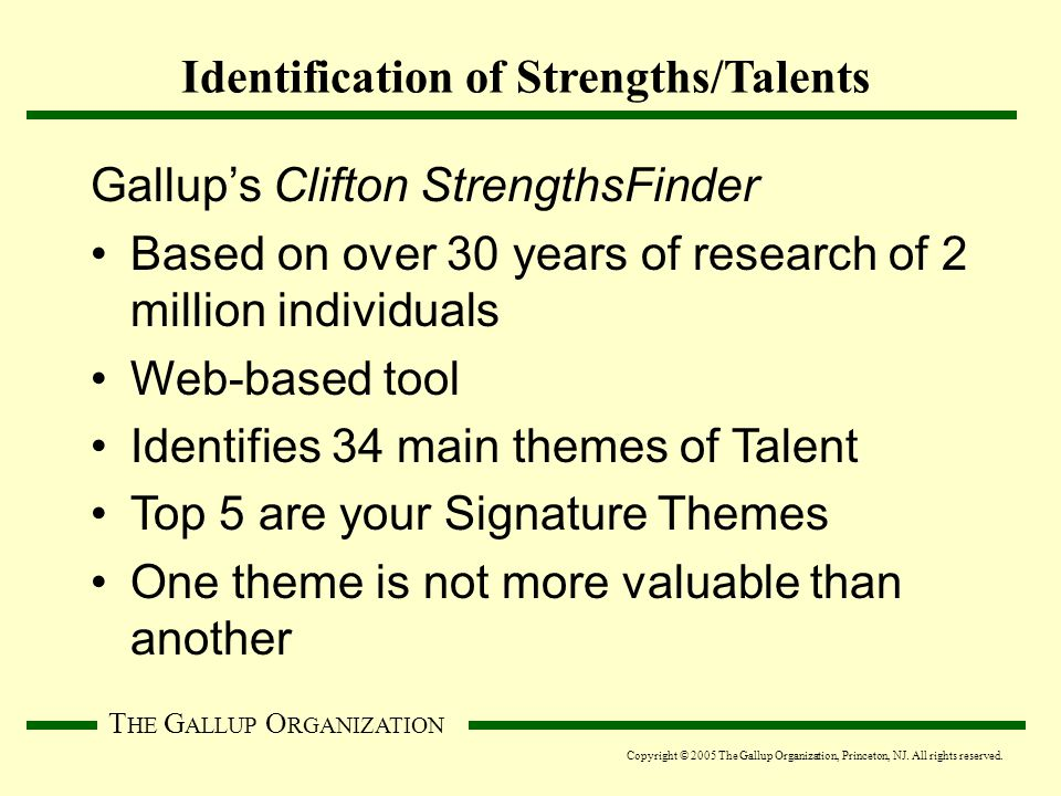 T HE G ALLUP O RGANIZATION Identification of Strengths/Talents Gallup's Clifton StrengthsFinder Based on over 30 years of research of 2 million individuals Web-based tool Identifies 34 main themes of Talent Top 5 are your Signature Themes One theme is not more valuable than another Copyright © 2005 The Gallup Organization, Princeton, NJ.