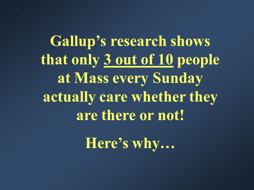 Gallup's research shows that only 3 out of 10 people at Mass every Sunday actually care whether they are there or not.