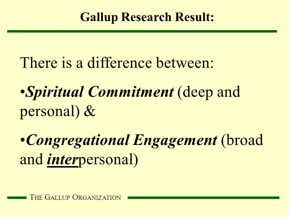 T HE G ALLUP O RGANIZATION There is a difference between: Spiritual Commitment (deep and personal) & Congregational Engagement (broad and interpersonal) Gallup Research Result: