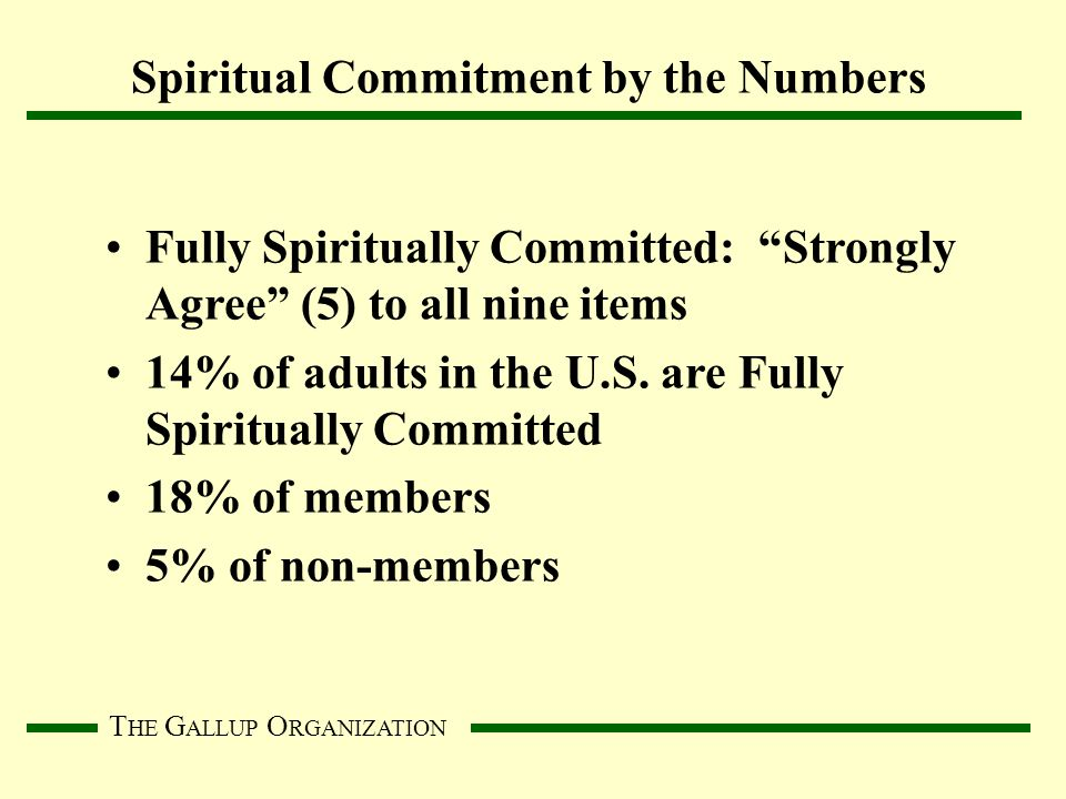 T HE G ALLUP O RGANIZATION Spiritual Commitment by the Numbers Fully Spiritually Committed: Strongly Agree (5) to all nine items 14% of adults in the U.S.