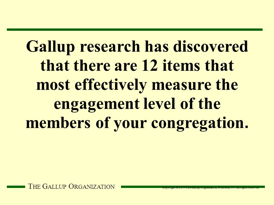 T HE G ALLUP O RGANIZATION Gallup research has discovered that there are 12 items that most effectively measure the engagement level of the members of your congregation.