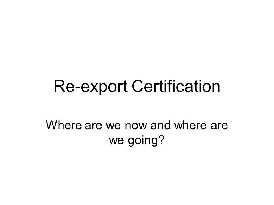 Re-export Certification Where are we now and where are we going