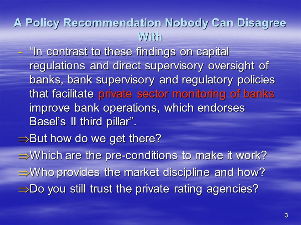 3 A Policy Recommendation Nobody Can Disagree With - In contrast to these findings on capital regulations and direct supervisory oversight of banks, bank supervisory and regulatory policies that facilitate private sector monitoring of banks improve bank operations, which endorses Basel's II third pillar .