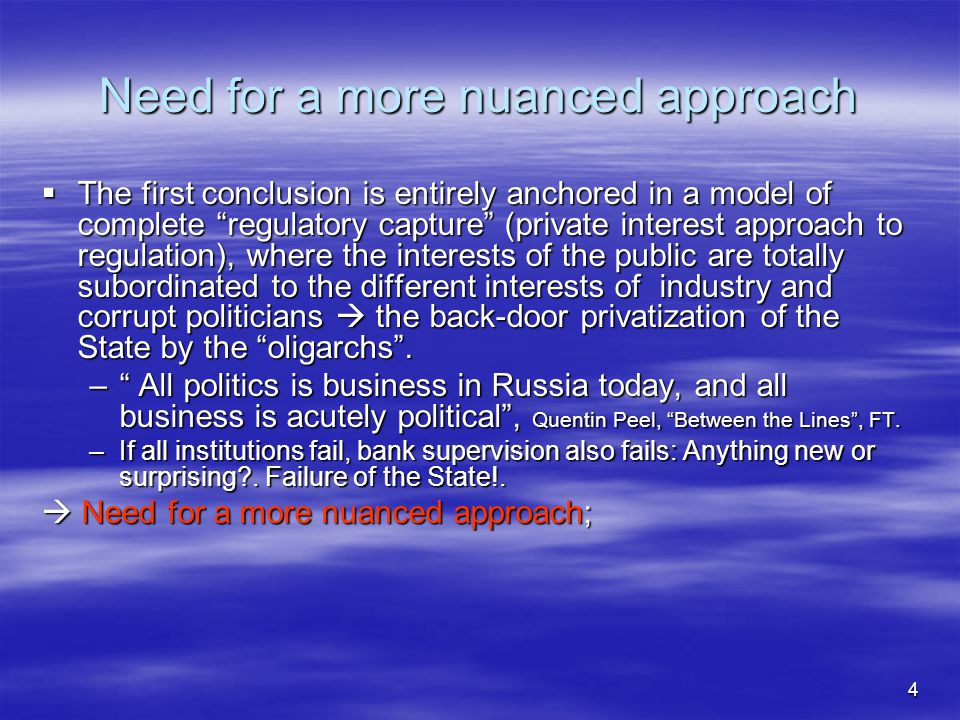 4 Need for a more nuanced approach  The first conclusion is entirely anchored in a model of complete regulatory capture (private interest approach to regulation), where the interests of the public are totally subordinated to the different interests of industry and corrupt politicians  the back-door privatization of the State by the oligarchs .