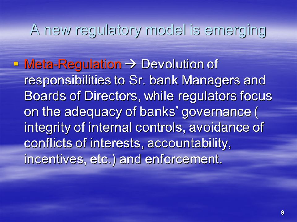 9 A new regulatory model is emerging  Meta-Regulation  Devolution of responsibilities to Sr. bank Managers and Boards of Directors, while regulators