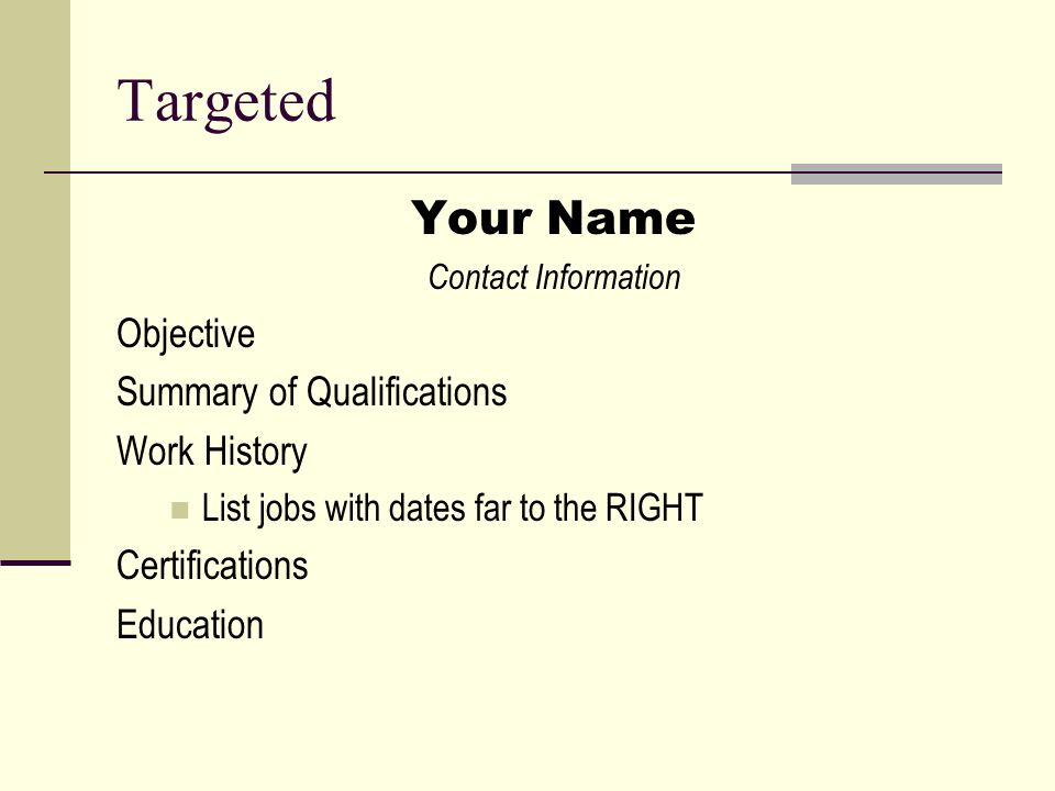 Targeted Your Name Contact Information Objective Summary of Qualifications Work History List jobs with dates far to the RIGHT Certifications Education
