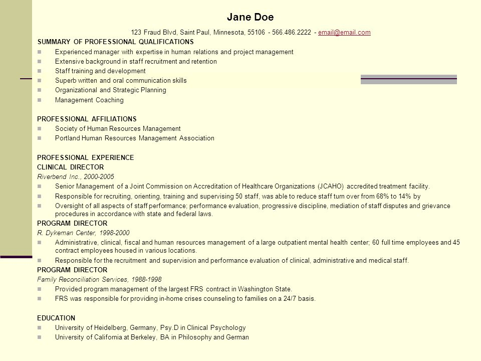 Jane Doe 123 Fraud Blvd, Saint Paul, Minnesota, 55106 - 566.486.2222 - email@email.comemail@email.com SUMMARY OF PROFESSIONAL QUALIFICATIONS Experienced manager with expertise in human relations and project management Extensive background in staff recruitment and retention Staff training and development Superb written and oral communication skills Organizational and Strategic Planning Management Coaching PROFESSIONAL AFFILIATIONS Society of Human Resources Management Portland Human Resources Management Association PROFESSIONAL EXPERIENCE CLINICAL DIRECTOR Riverbend Inc., 2000-2005 Senior Management of a Joint Commission on Accreditation of Healthcare Organizations (JCAHO) accredited treatment facility.