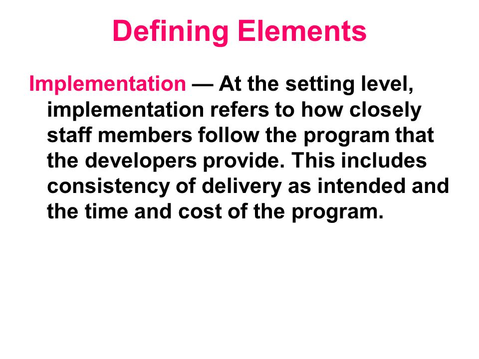 Defining Elements Implementation — At the setting level, implementation refers to how closely staff members follow the program that the developers provide.