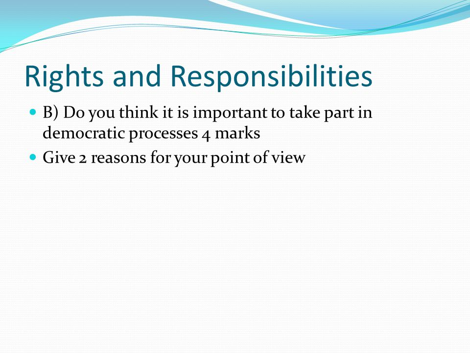 Rights and Responsibilities B) Do you think it is important to take part in democratic processes 4 marks Give 2 reasons for your point of view