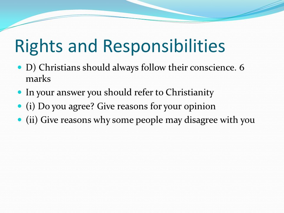 Rights and Responsibilities D) Christians should always follow their conscience. 6 marks In your answer you should refer to Christianity (i) Do you ag