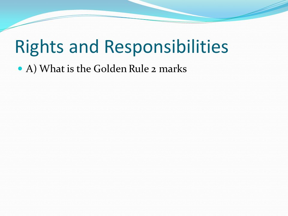 Rights and Responsibilities A) What is the Golden Rule 2 marks