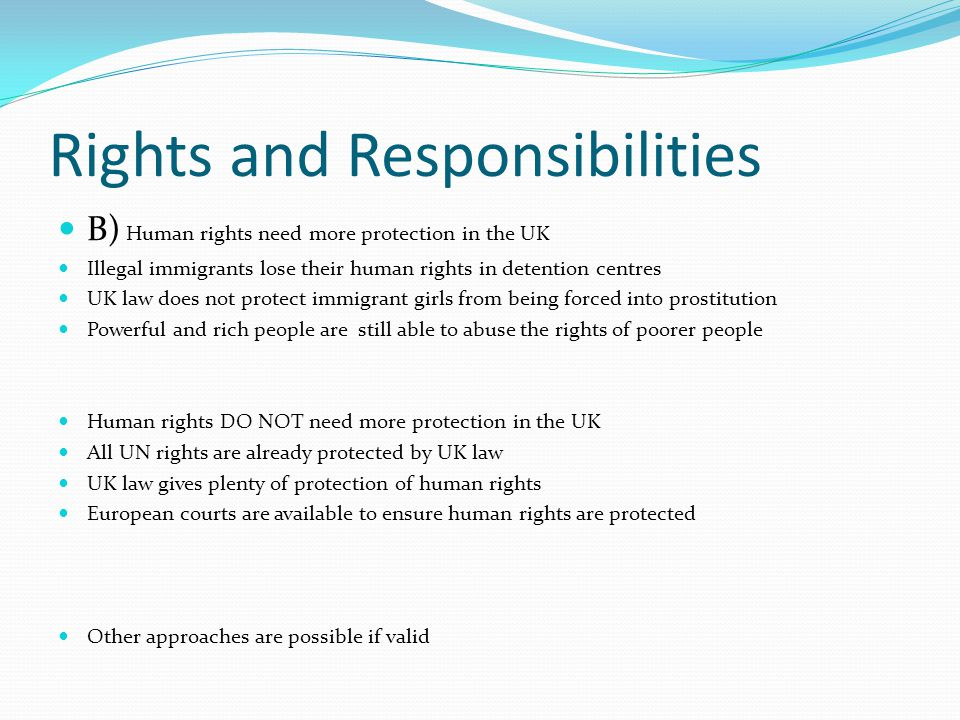 Rights and Responsibilities B) Human rights need more protection in the UK Illegal immigrants lose their human rights in detention centres UK law does