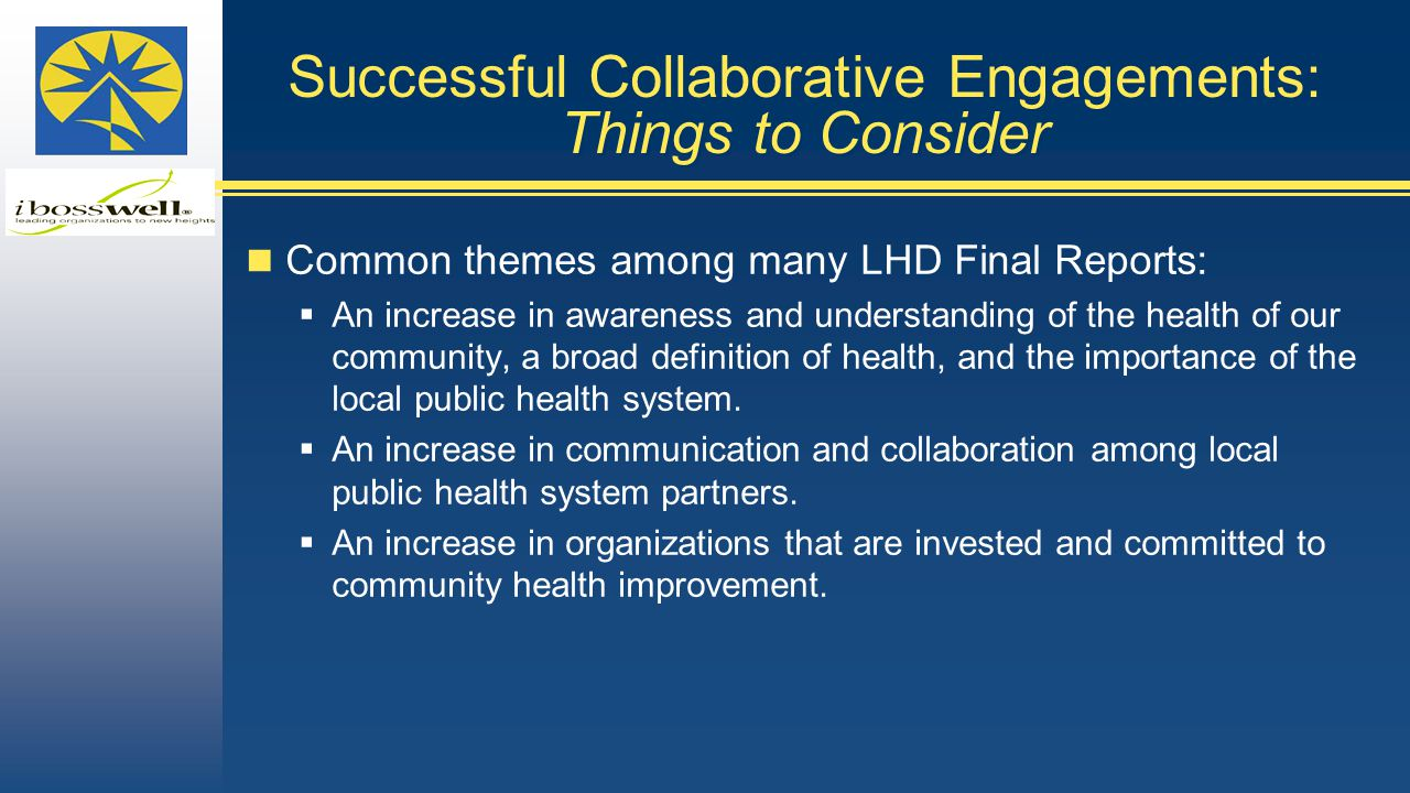 Successful Collaborative Engagements: Things to Consider Common themes among many LHD Final Reports:  An increase in awareness and understanding of the health of our community, a broad definition of health, and the importance of the local public health system.