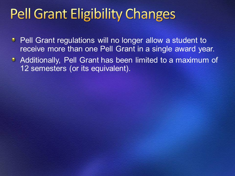 Pell Grant regulations will no longer allow a student to receive more than one Pell Grant in a single award year.