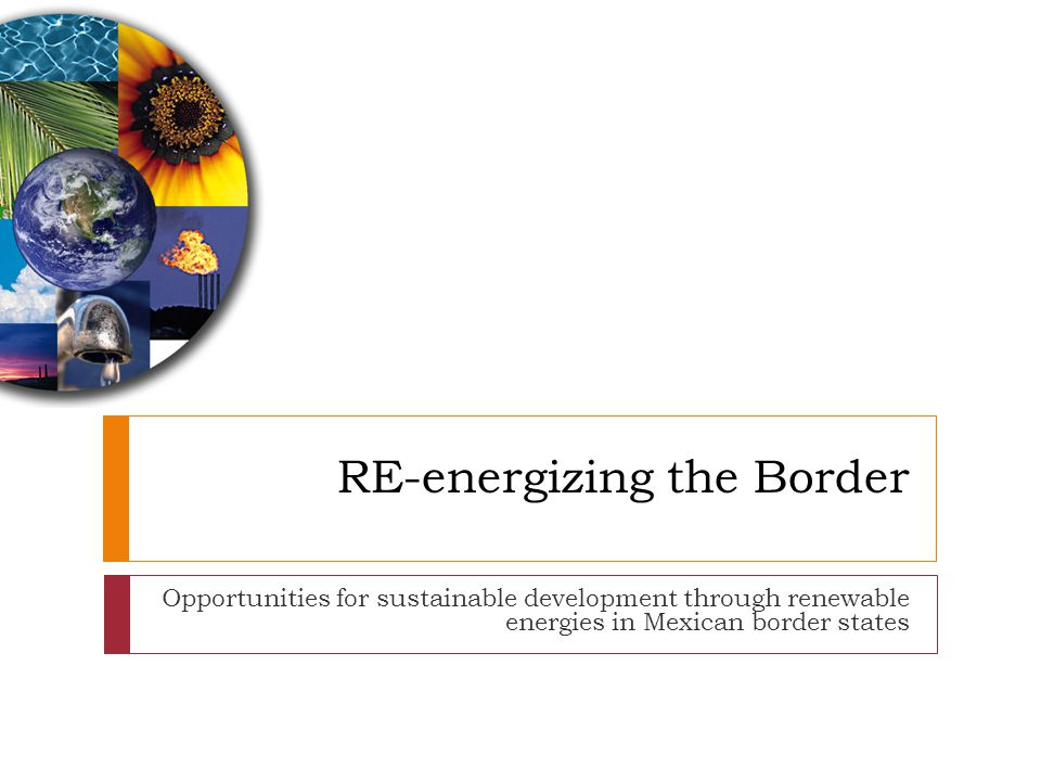 RE-energizing the Border Opportunities for sustainable development through renewable energies in Mexican border states