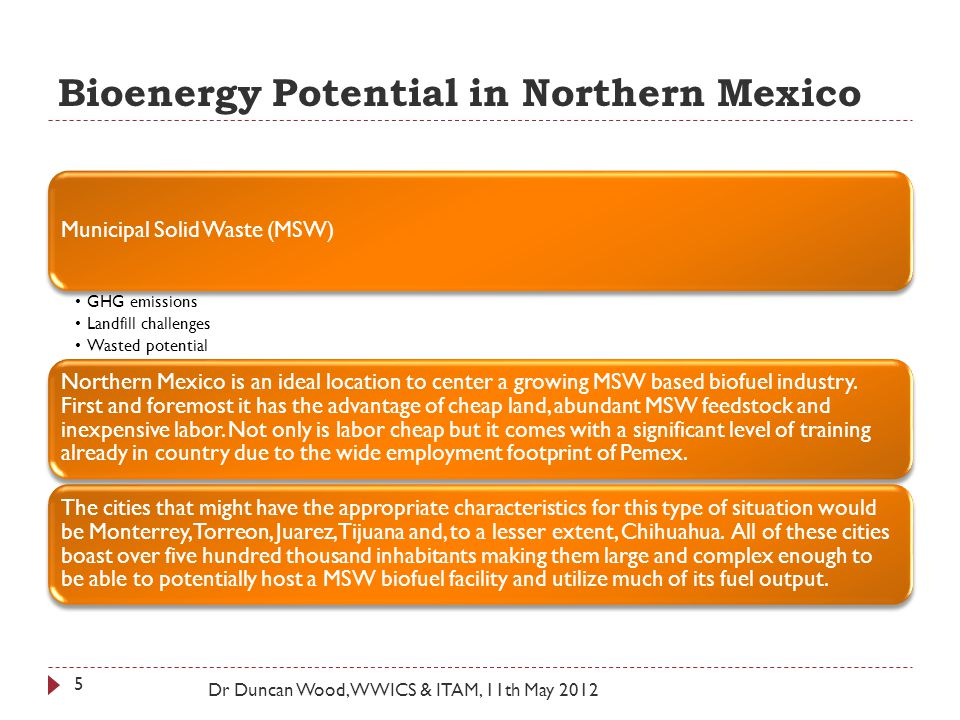 Bioenergy Potential in Northern Mexico Dr Duncan Wood, WWICS & ITAM, 11th May 2012 Municipal Solid Waste (MSW) GHG emissions Landfill challenges Wasted potential Northern Mexico is an ideal location to center a growing MSW based biofuel industry.