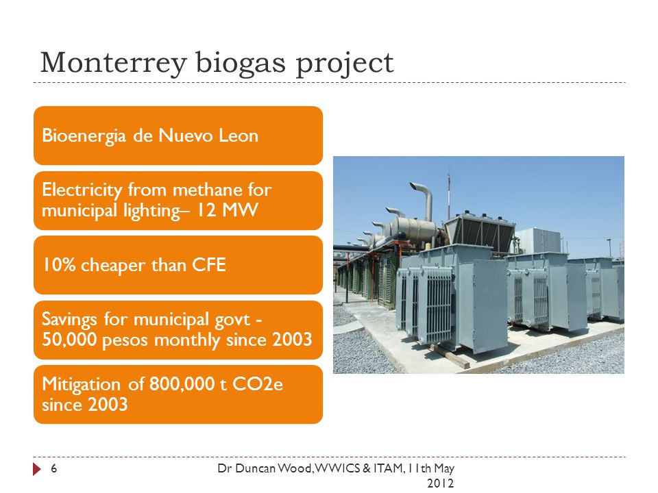 Monterrey biogas project Dr Duncan Wood, WWICS & ITAM, 11th May 2012 6 Bioenergia de Nuevo Leon Electricity from methane for municipal lighting– 12 MW 10% cheaper than CFE Savings for municipal govt - 50,000 pesos monthly since 2003 Mitigation of 800,000 t CO2e since 2003