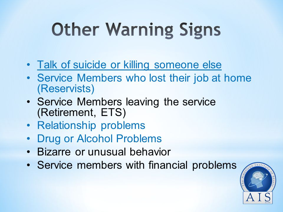 Talk of suicide or killing someone else Service Members who lost their job at home (Reservists) Service Members leaving the service (Retirement, ETS) Relationship problems Drug or Alcohol Problems Bizarre or unusual behavior Service members with financial problems