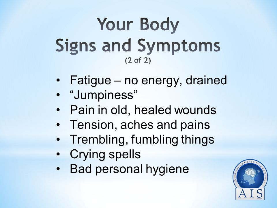 Fatigue – no energy, drained Jumpiness Pain in old, healed wounds Tension, aches and pains Trembling, fumbling things Crying spells Bad personal hygiene