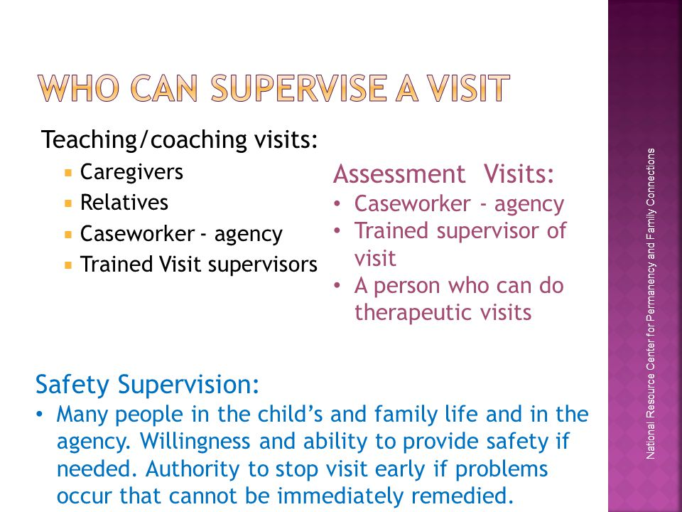 National Resource Center for Permanency and Family Connections Teaching/coaching visits:  Caregivers  Relatives  Caseworker - agency  Trained Visit supervisors Assessment Visits: Caseworker - agency Trained supervisor of visit A person who can do therapeutic visits Safety Supervision: Many people in the child's and family life and in the agency.