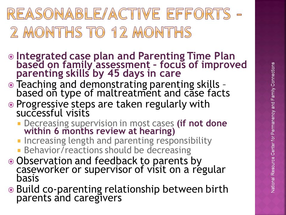 National Resource Center for Permanency and Family Connections  Integrated case plan and Parenting Time Plan based on family assessment – focus of improved parenting skills by 45 days in care  Teaching and demonstrating parenting skills – based on type of maltreatment and case facts  Progressive steps are taken regularly with successful visits  Decreasing supervision in most cases (if not done within 6 months review at hearing)  Increasing length and parenting responsibility  Behavior/reactions should be decreasing  Observation and feedback to parents by caseworker or supervisor of visit on a regular basis  Build co-parenting relationship between birth parents and caregivers