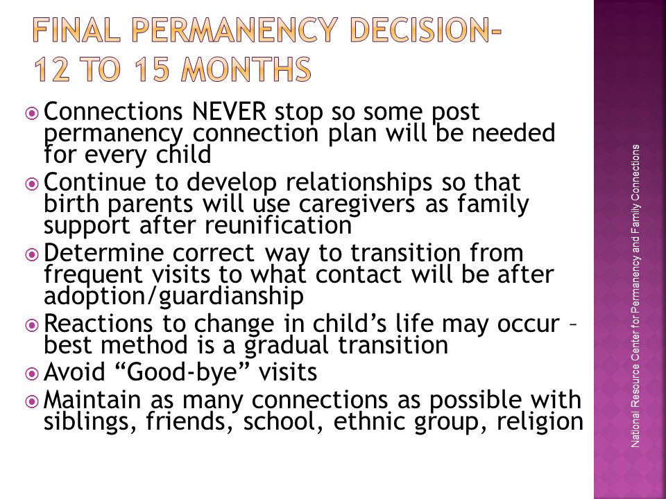 National Resource Center for Permanency and Family Connections  Connections NEVER stop so some post permanency connection plan will be needed for every child  Continue to develop relationships so that birth parents will use caregivers as family support after reunification  Determine correct way to transition from frequent visits to what contact will be after adoption/guardianship  Reactions to change in child's life may occur – best method is a gradual transition  Avoid Good-bye visits  Maintain as many connections as possible with siblings, friends, school, ethnic group, religion