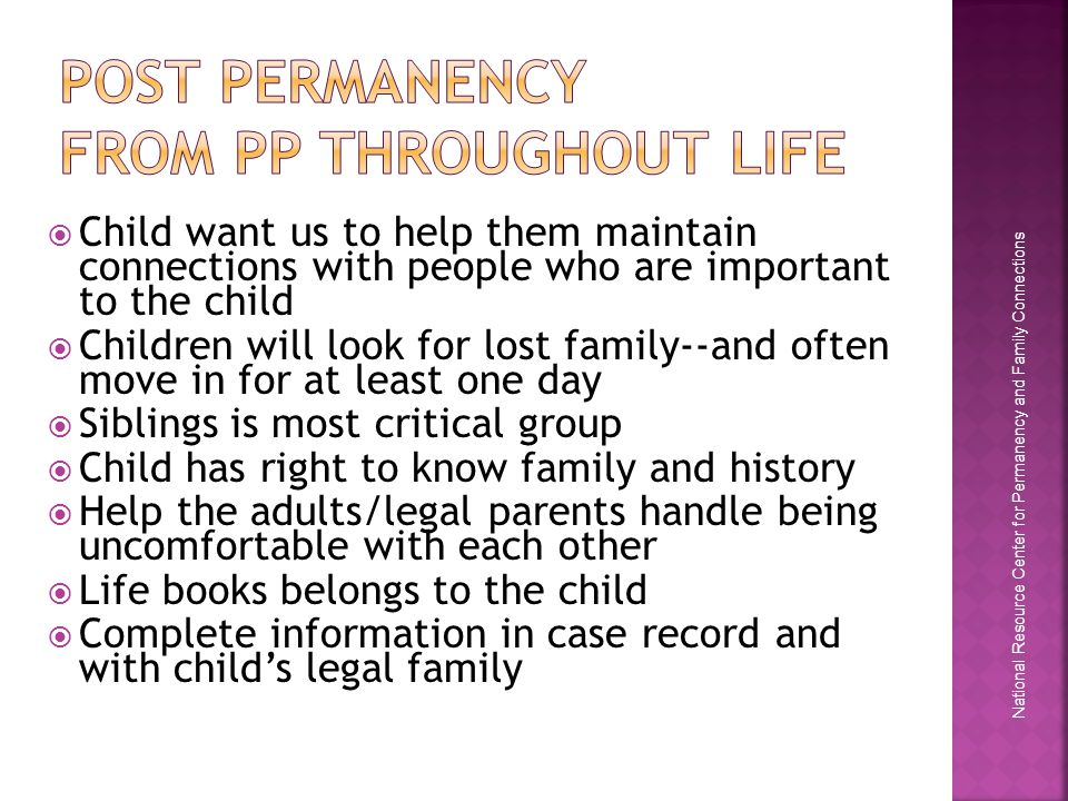 National Resource Center for Permanency and Family Connections  Child want us to help them maintain connections with people who are important to the child  Children will look for lost family--and often move in for at least one day  Siblings is most critical group  Child has right to know family and history  Help the adults/legal parents handle being uncomfortable with each other  Life books belongs to the child  Complete information in case record and with child's legal family