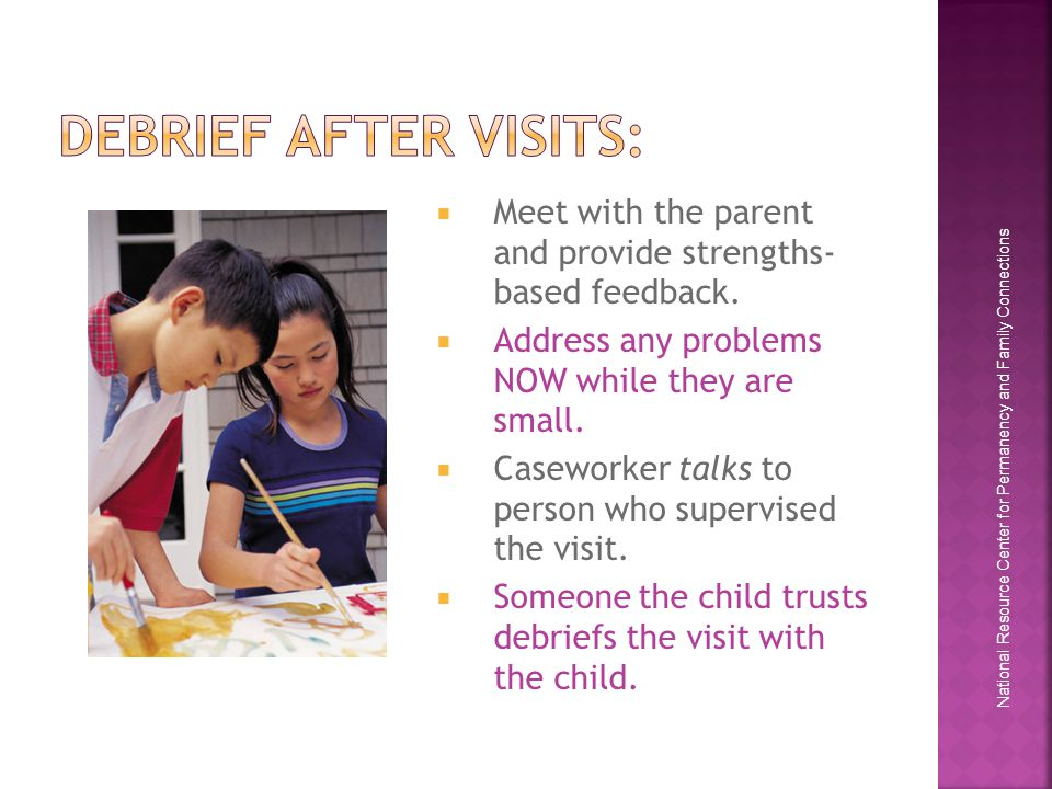 National Resource Center for Permanency and Family Connections  Meet with the parent and provide strengths- based feedback.