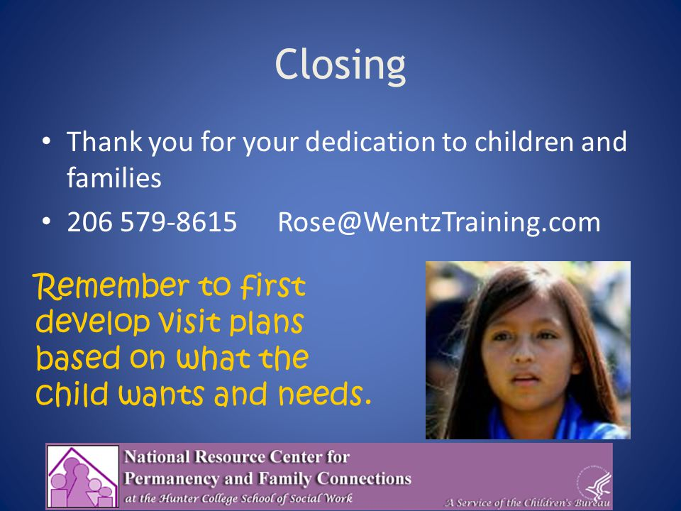 Closing Thank you for your dedication to children and families 206 579-8615 Rose@WentzTraining.com Remember to first develop visit plans based on what the child wants and needs.