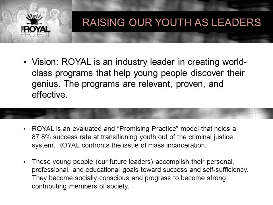 RAISING OUR YOUTH AS LEADERS Vision: ROYAL is an industry leader in creating world- class programs that help young people discover their genius.