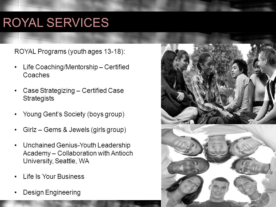 ROYAL SERVICES ROYAL Programs (youth ages 13-18): Life Coaching/Mentorship – Certified Coaches Case Strategizing – Certified Case Strategists Young Gent's Society (boys group) Girlz – Gems & Jewels (girls group) Unchained Genius-Youth Leadership Academy – Collaboration with Antioch University, Seattle, WA Life Is Your Business Design Engineering
