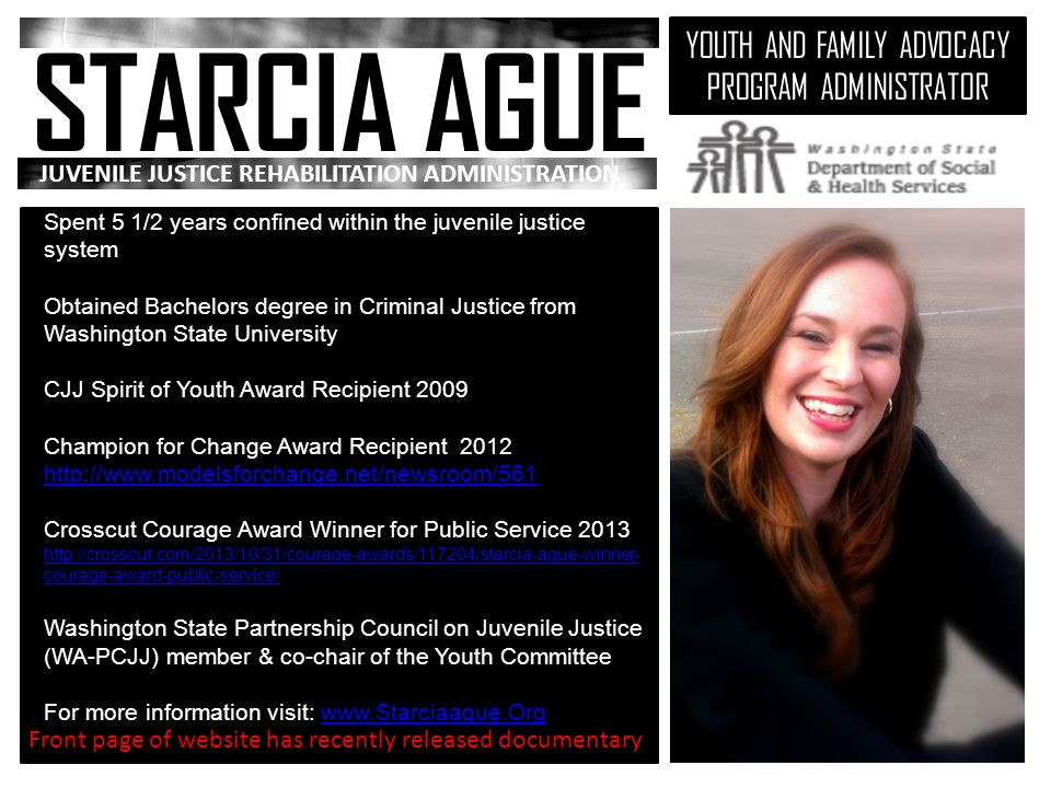 STARCIAAGUE YOUTH AND FAMILY ADVOCACY PROGRAM ADMINISTRATOR JUVENILE JUSTICE REHABILITATION ADMINISTRATION Spent 5 1/2 years confined within the juvenile justice system Obtained Bachelors degree in Criminal Justice from Washington State University CJJ Spirit of Youth Award Recipient 2009 Champion for Change Award Recipient 2012 http://www.modelsforchange.net/newsroom/561 http://www.modelsforchange.net/newsroom/561 Crosscut Courage Award Winner for Public Service 2013 http://crosscut.com/2013/10/31/courage-awards/117204/starcia-ague-winner- courage-award-public-service/ http://crosscut.com/2013/10/31/courage-awards/117204/starcia-ague-winner- courage-award-public-service/ Washington State Partnership Council on Juvenile Justice (WA-PCJJ) member & co-chair of the Youth Committee For more information visit: www.Starciaague.Orgwww.Starciaague.Org Front page of website has recently released documentary